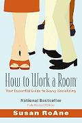How to Work a Room Your Essential Guide to Savvy Socializing
