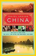 Travel Around China: The Guide to Exploring the Sites, the Cities, the Provinces, and More