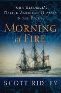 Morning of Fire : John Kendrick's Daring American Odyssey in the Pacific