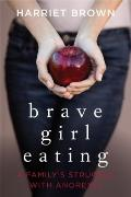 Brave Girl Eating : A Family's Struggle with Anorexia