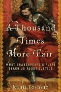 Thousand Times More Fair : What Shakespeare's Plays Teach Us about Justice