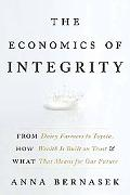 The Economics of Integrity: From Dairy Farmers to Toyota, How Wealth Is Built on Trust and W...
