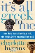 It's All Greek to Me: From Homer to the Hippocratic Oath, How Ancient Greece Has Shaped Our ...