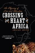 Crossing the Heart of Africa : An Odyssey of Love and Adventure