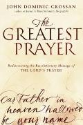 Greatest Prayer : Rediscovering the Revolutionary Message of the Lord's Prayer