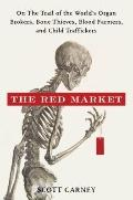 Red Market : On the Trail of the World's Organ Brokers, Bone Thieves, Blood Farmers, and Chi...