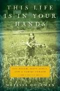 This Life Is in Your Hands : One Dream, Sixty Acres, and a Family Undone