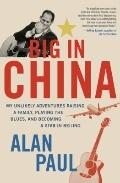 Big in China : My Unlikely Adventures Raising a Family, Playing the Blues, and Becoming a St...