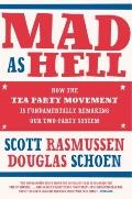Mad as Hell : How the Tea Party Movement Is Fundamentally Remaking Our Two-Party System