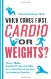 Which Comes First, Cardio or Weights?: Fitness Myths, Training Truths, and Other Surprising ...