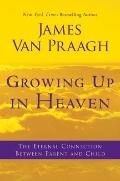Growing up in Heaven : The Eternal Connection Between Parent and Child