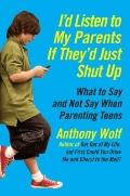 I'd Listen to My Parents If They'd Just Shut Up : What to Say and Not Say When Parenting Tee...