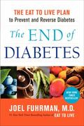 End of Diabetes : The Eat to Live Plan to Prevent and Reverse Diabetes