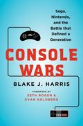 Console Wars : Sega, Nintendo, and the Battle That Defined a Generation