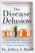 Disease Delusion : Conquering the Causes of Chronic Illness for a Healthier, Longer, and Hap...