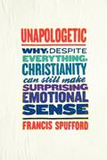 Unapologetic : Why, Despite Everything, Christianity Can Still Make Surprising Emotional Sense