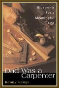 Dad Was a Carpenter A Father, a Son and the Blueprints for a Meaningful Life