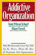 Addictive Organization Why We Overwork, Cover Up, Pick Up the Pieces, Please the Boss and Pe...