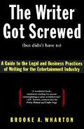 Writer Got Screwed (But Didn't Have To) A Guide to the Legal and Business Practices of Writi...