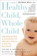 Healthy Child, Whole Child Integrating the Best of Conventional and Alternative Medicine to ...