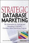Strategic Database Marketing The Masterplan for Starting and Managing a Profitable, Customer...
