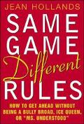 Same Game Different Rules How to Get Ahead Without Being a Bully Broad, Ice Queen, or Ms. Un...