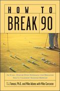 How to Break 90 An Easy, Step-By-Step Approach for Breaking Golf's Toughest Scoring Barrier