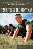 Train Tough the Army Way : 50 Sports Strategies to Out-Think, Out-Train, and Out-Perform You...