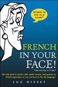 French in Your Face! The Only Book to Match 1,001 Smiles, Frowns, and Gestures to French Exp...