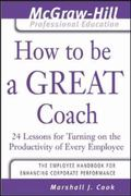 How to Be a Great Coach 24 Lessons for Turning on the Productivity of Every Employee