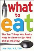 What to Eat The Ten Things You Really Need to Know to Eat Well And Be Healthy
