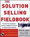 Solution Selling Fieldbook Practical Tools, Applicaton Exercises, Templates, And Scripts For...