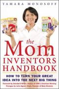 Mom Inventors Handbook How to Turn Your Great Idea into the Next Big Thing