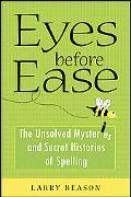Eyes Before Ease The Unsolved Mysteries and Secret Histories of Spelling