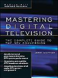 Mastering Digital Television The Complete Guide to the Dtv Conversion