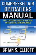 Compressed Air Operations Manual An Illustrated Guide to Selection, Installation, Applicatio...