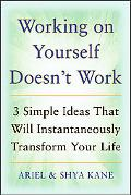 Working on Yourself Doesn't Work: The 3 Simple Ideas That Can Instantaneously Transform Your...
