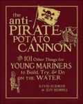 The Anti-Pirate Potato Cannon: And 101 Other Things for Young Mariners to Build, Try, and Do...