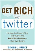 Get Rich with Twitter: Harness the Power of the Twitterverse and Reach More Customers than E...