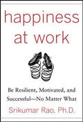 Happiness at Work: Be Resilient, Motivated, and SuccessfulNo Matter What