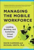 Managing the Mobile Workforce : Leading, Building, and Sustaining Virtual Teams