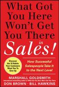 What Got You Here Won't Get You There in Sales:  How Successful Salespeople Take it to the N...