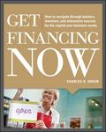 Get Financing Now: How to Navigate Through Bankers, Investors, and Alternative Sources for t...