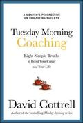 Tuesday Morning Coaching: Eight Simple Truths to Boost Your Career and Your Life: A Mentor's...