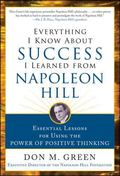 Everything I Know About Success I Learned from Napoleon Hill: Essential Lessons for Using th...
