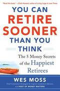 You Can Retire Sooner Than You Think : The 5 Money Secrets of the Happiest Retirees