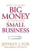 How to Make Big Money in Your Own Small Business: Unexpected Rules Every Small Business Owne...