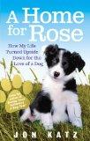 A Home for Rose: How My Life Turned Upside Down for the Love of a Dog