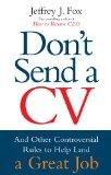 Don't Send a CV: And Other Controversial Rules to Help Land a Great Job. Jeffrey J. Fox