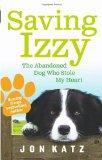 Saving Izzy: The Abandoned Dog Who Stole My Heart. Jon Katz